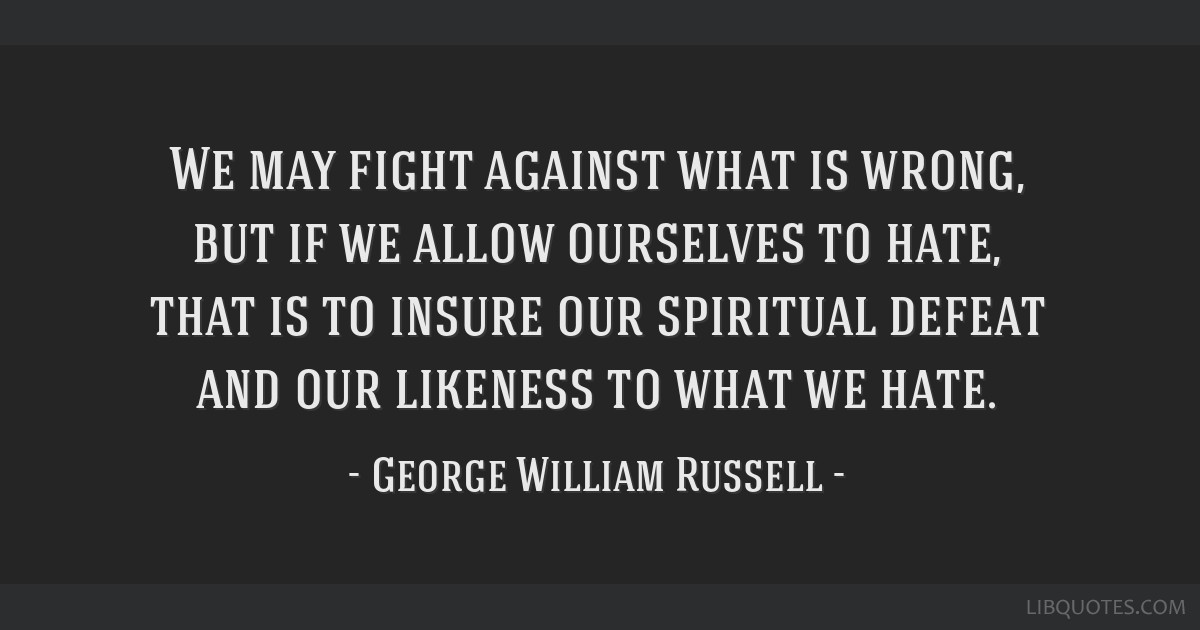 We may fight against what is wrong, but if we allow ourselves to hate, that is to insure our spiritual defeat and our likeness to what we hate.
