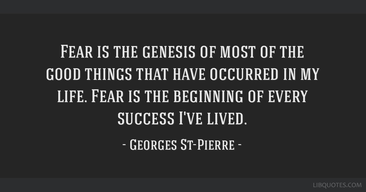 Fear is the genesis of most of the good things that have occurred in my life. Fear is the beginning of every success I've lived.