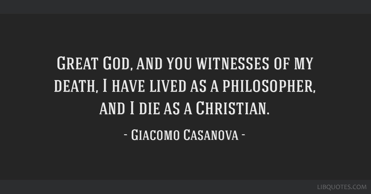 Great God, and you witnesses of my death, I have lived as a philosopher, and I die as a Christian.