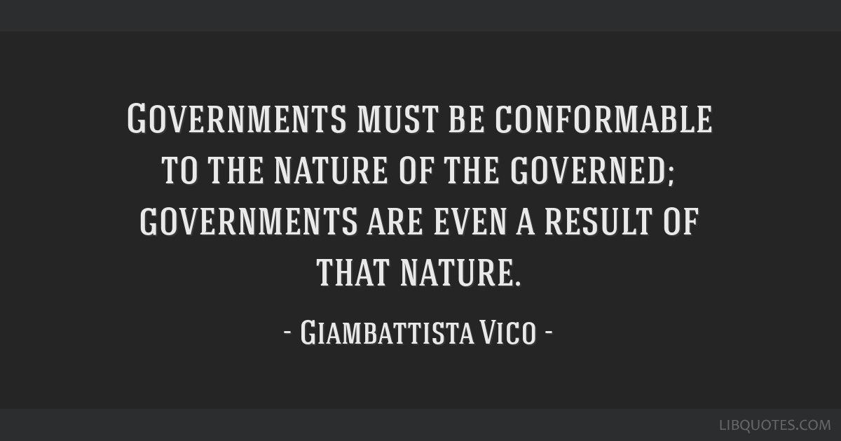 Governments must be conformable to the nature of the governed; governments are even a result of that nature.