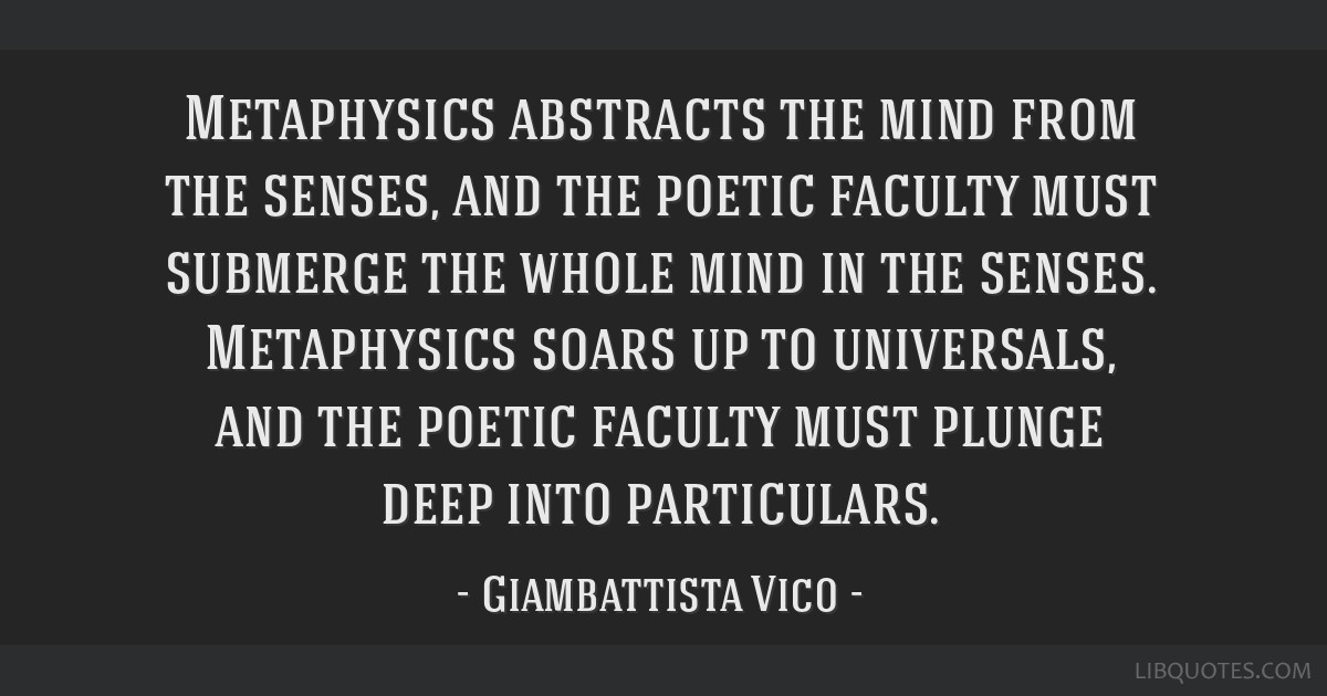 Metaphysics abstracts the mind from the senses, and the poetic faculty must submerge the whole mind in the senses. Metaphysics soars up to...