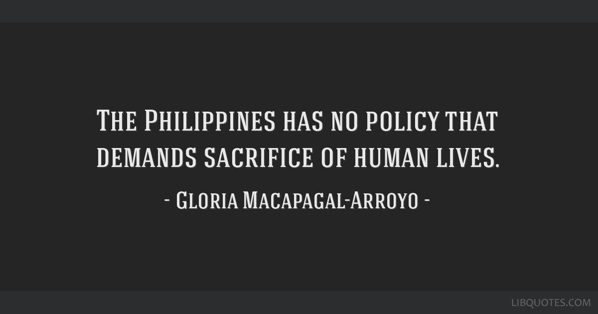 The Philippines has no policy that demands sacrifice of human lives.