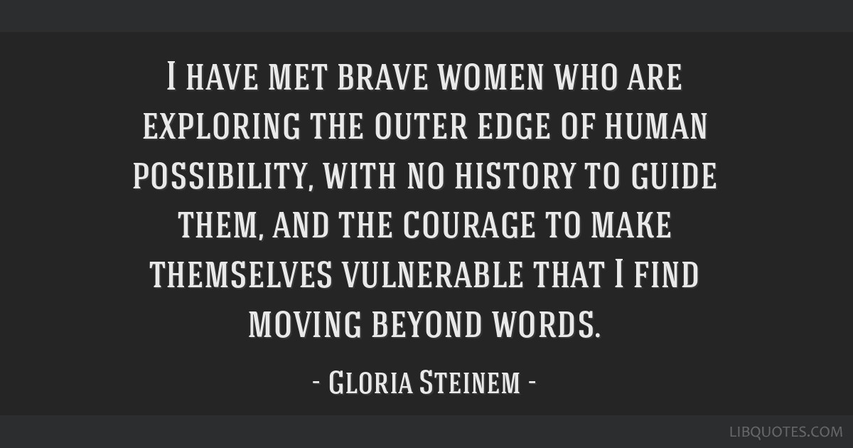 I have met brave women who are exploring the outer edge of human possibility, with no history to guide them, and the courage to make themselves...