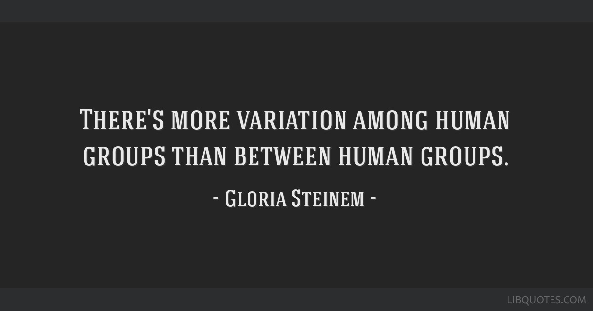 There's more variation among human groups than between human groups.