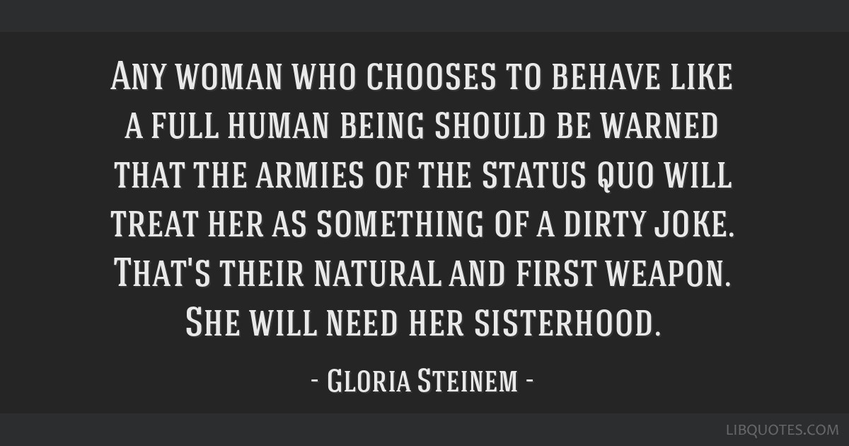 Any woman who chooses to behave like a full human being should be warned that the armies of the status quo will treat her as something of a dirty...