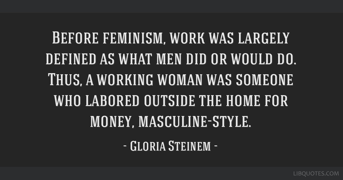 Before feminism, work was largely defined as what men did or would do. Thus, a working woman was someone who labored outside the home for money,...