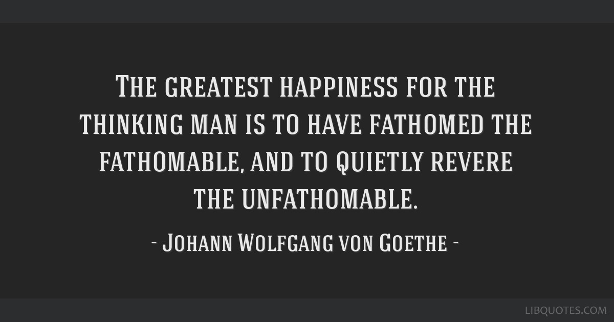 The greatest happiness for the thinking man is to have fathomed the fathomable, and to quietly revere the unfathomable.
