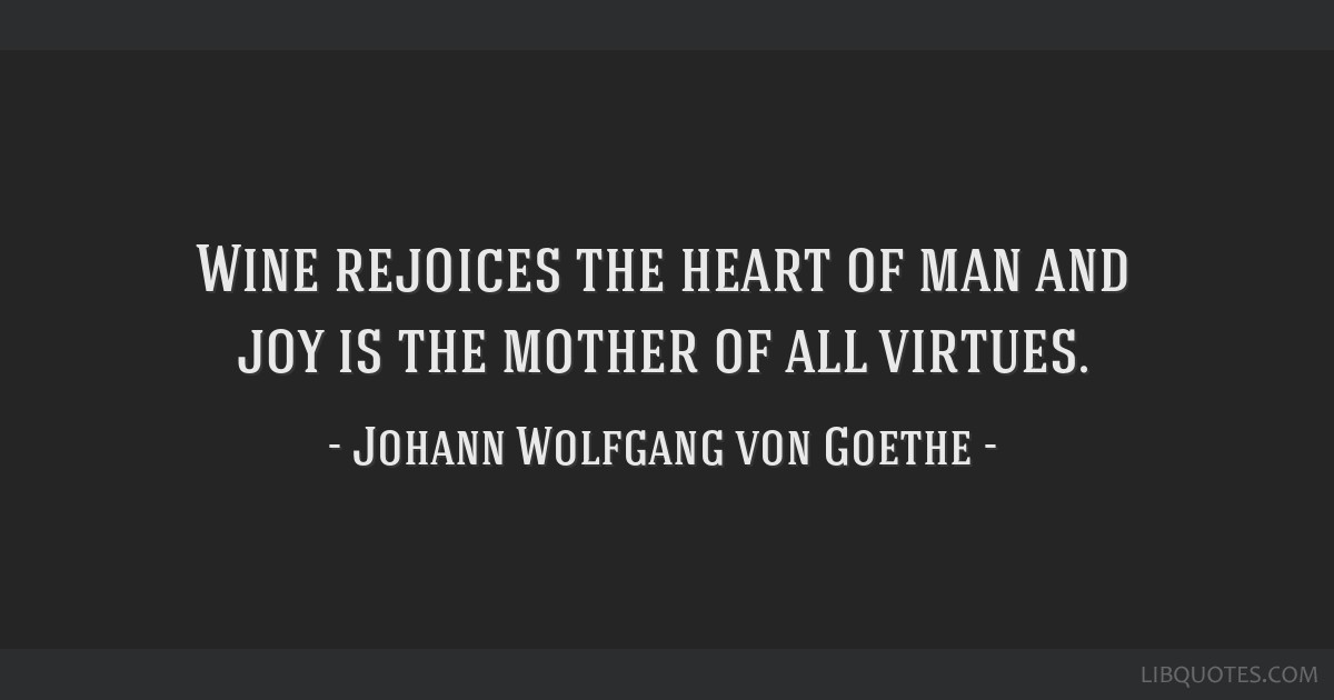 Wine rejoices the heart of man and joy is the mother of all virtues.