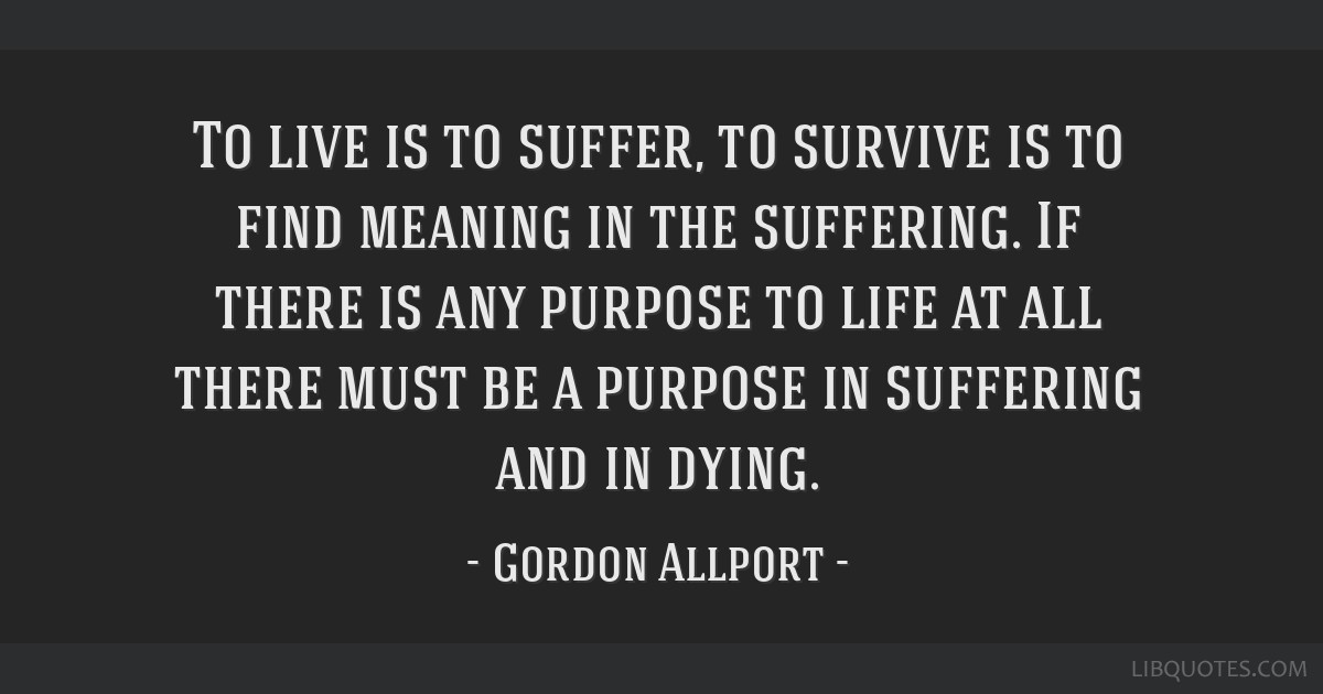 To Live Is To Suffer To Survive Is To Find Meaning In The Suffering