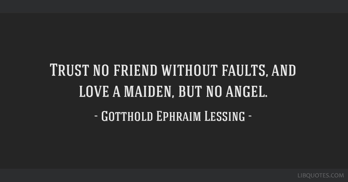 Trust no friend without faults, and love a maiden, but no angel.