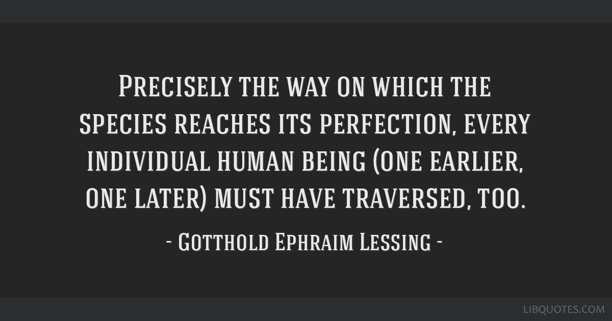 Precisely the way on which the species reaches its perfection, every individual human being (one earlier, one later) must have traversed, too.