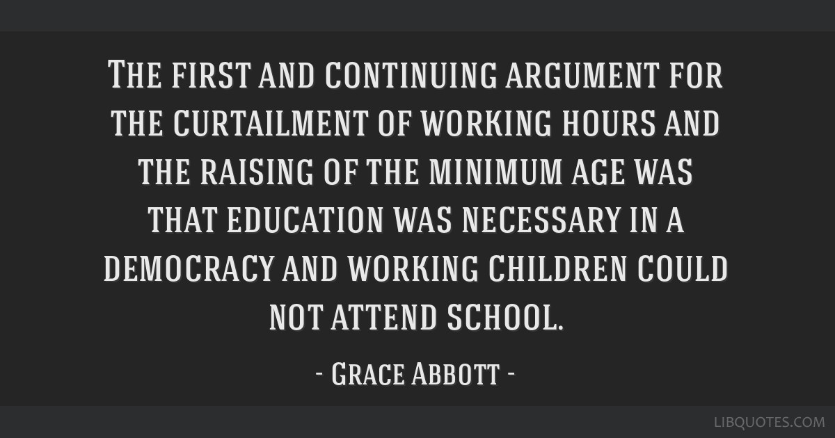 The first and continuing argument for the curtailment of working hours and the raising of the minimum age was that education was necessary in a...