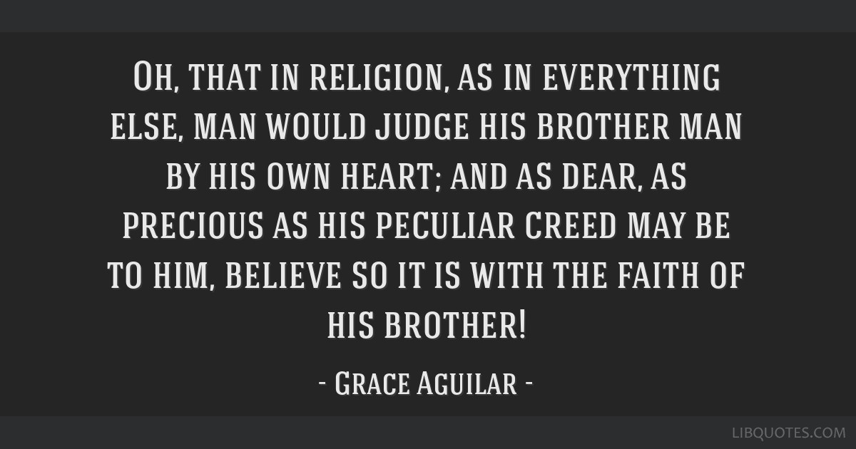 Oh, that in religion, as in everything else, man would judge his brother man by his own heart; and as dear, as precious as his peculiar creed may be...