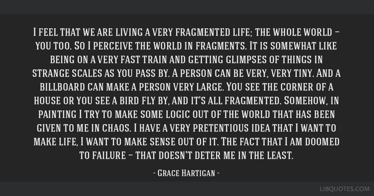I feel that we are living a very fragmented life; the whole world — you too. So I perceive the world in fragments. It is somewhat like being on a...