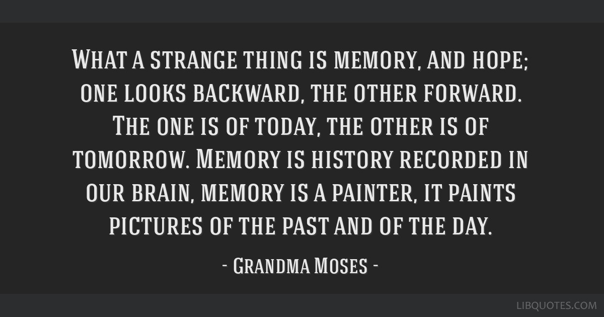 What a strange thing is memory, and hope; one looks backward, the other forward. The one is of today, the other is of tomorrow. Memory is history...