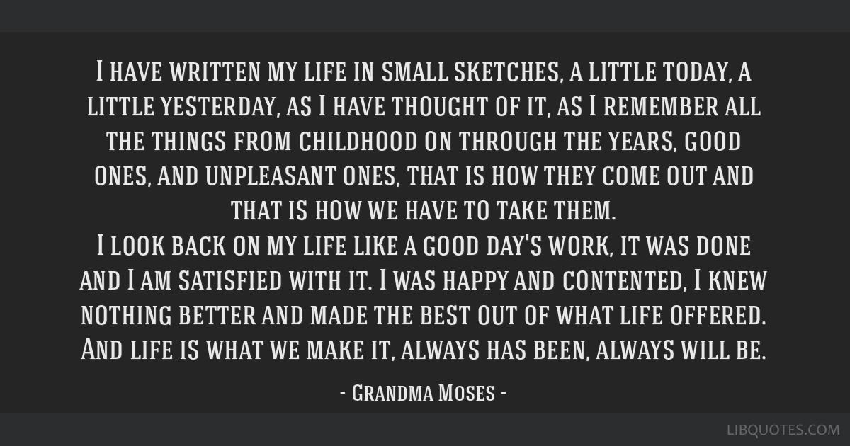 I have written my life in small sketches, a little today, a little yesterday, as I have thought of it, as I remember all the things from childhood on ...