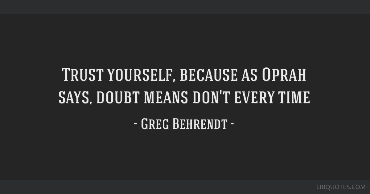 Trust Yourself Because As Oprah Says Doubt Means Dont Every Time