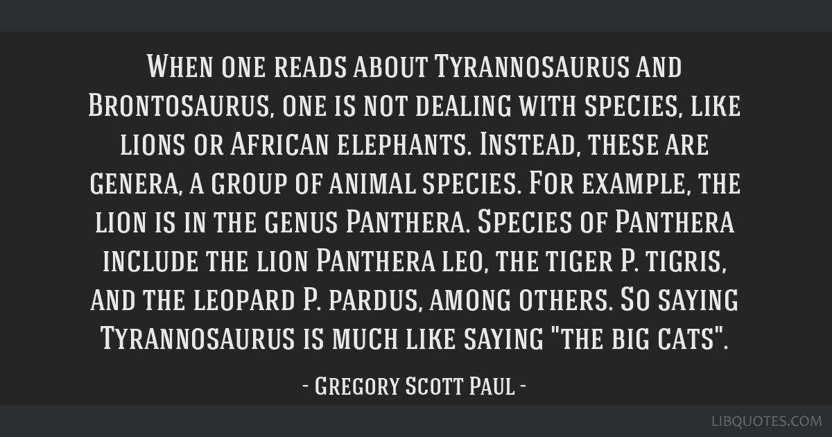 When one reads about Tyrannosaurus and Brontosaurus, one is not dealing with species, like lions or African elephants. Instead, these are genera, a...