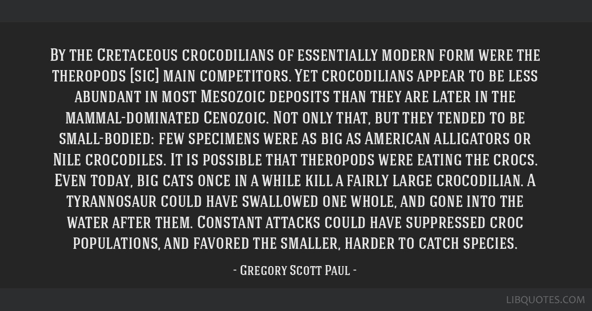 By the Cretaceous crocodilians of essentially modern form were the theropods [sic] main competitors. Yet crocodilians appear to be less abundant in...
