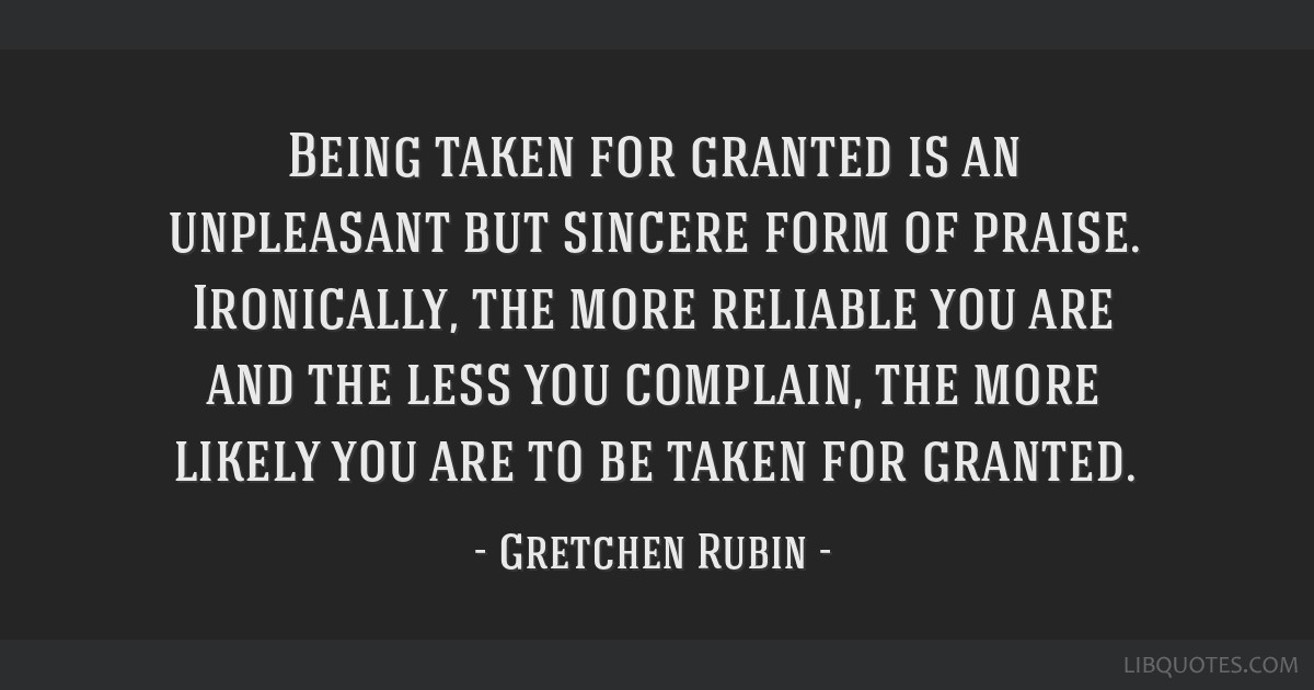 Being Taken For Granted Is An Unpleasant But Sincere Form Of Praise