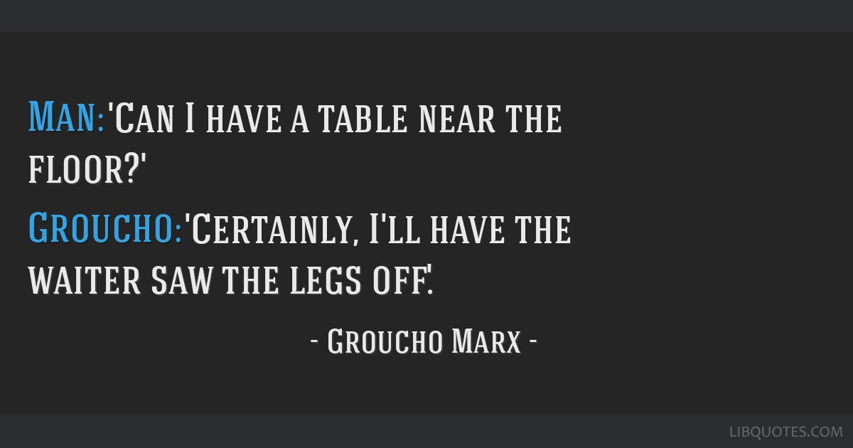 Man: 'Can I have a table near the floor?' Groucho: 'Certainly, I'll have the waiter saw the legs off.'