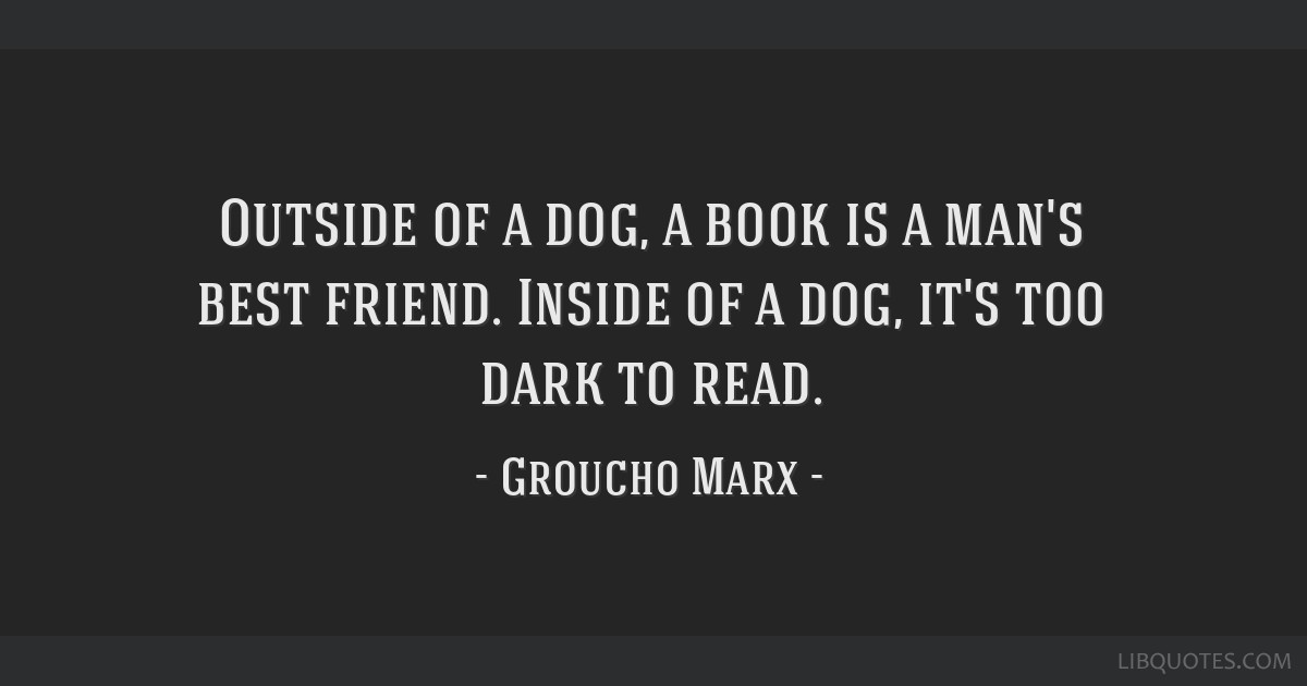 Outside of a dog, a book is a man's best friend. Inside of a dog, it's too dark to read.