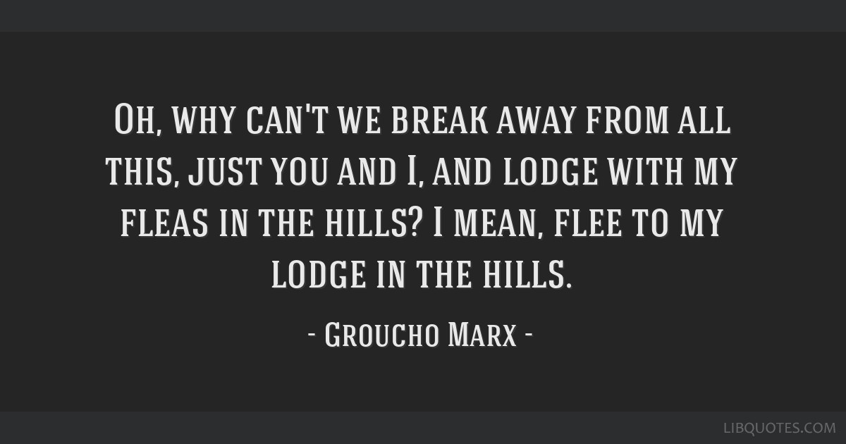 Oh, why can't we break away from all this, just you and I, and lodge with my fleas in the hills? I mean, flee to my lodge in the hills.