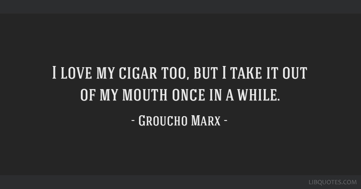 I love my cigar too, but I take it out of my mouth once in a while.