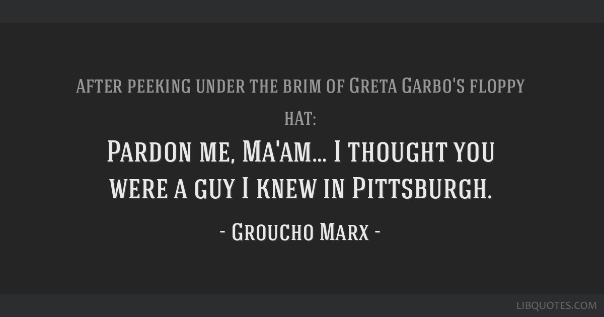 Pardon me, Ma'am… I thought you were a guy I knew in Pittsburgh.