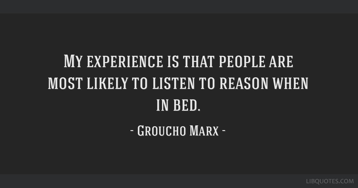 My experience is that people are most likely to listen to reason when in bed.