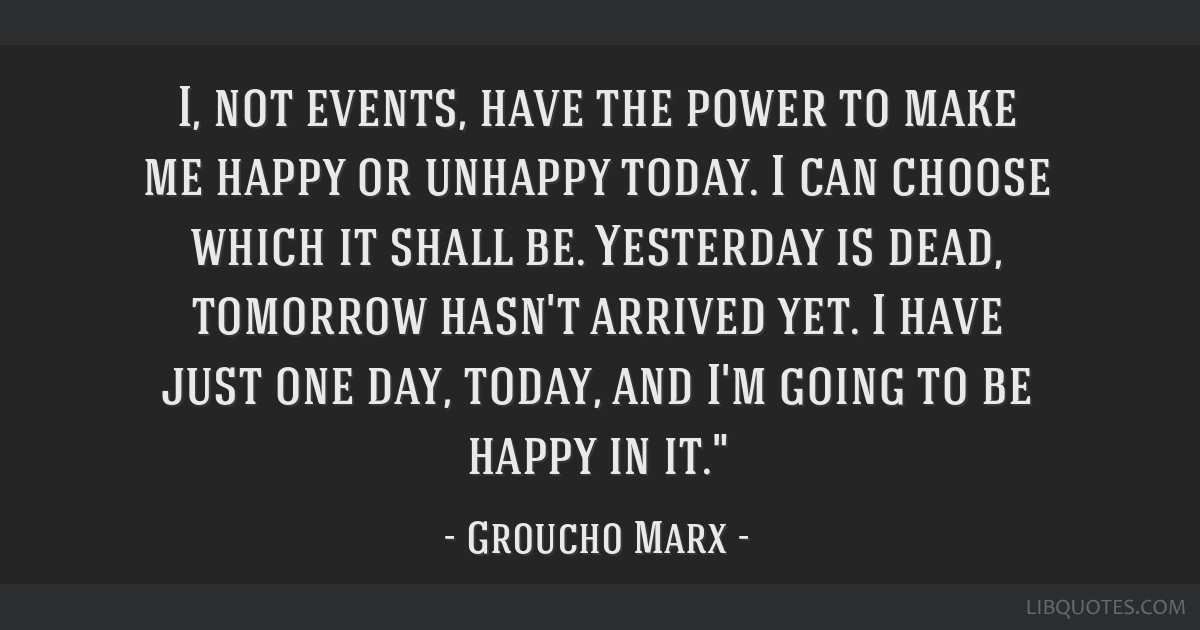 I, not events, have the power to make me happy or unhappy today. I can choose which it shall be. Yesterday is dead, tomorrow hasn't arrived yet. I...