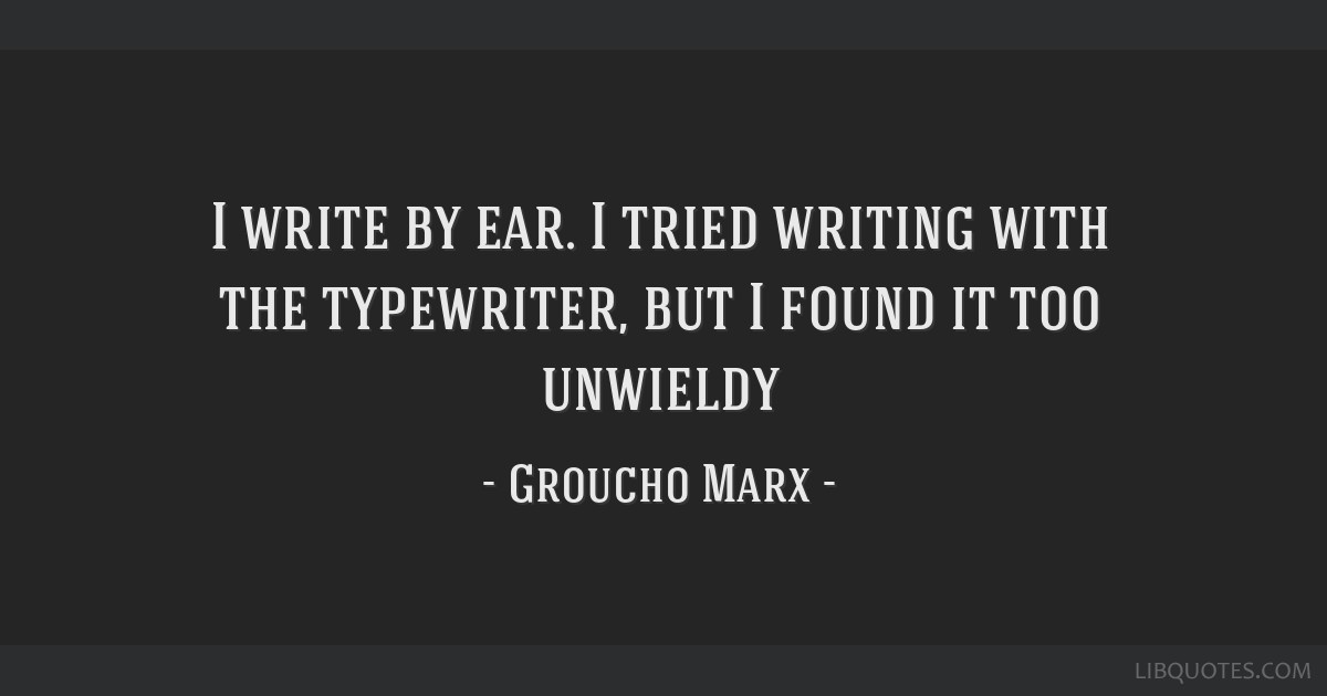I write by ear. I tried writing with the typewriter, but I found it too unwieldy