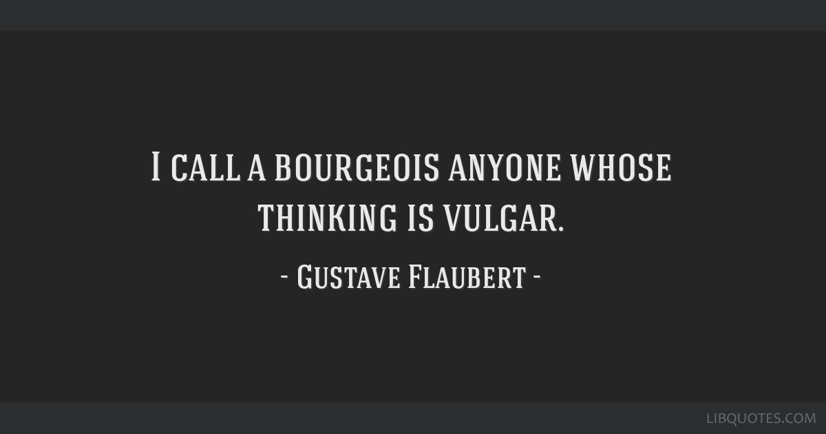 I call a bourgeois anyone whose thinking is vulgar.