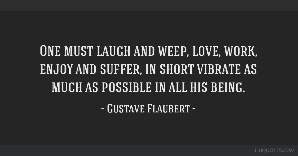 One must laugh and weep, love, work, enjoy and suffer, in short vibrate as much as possible in all his being.