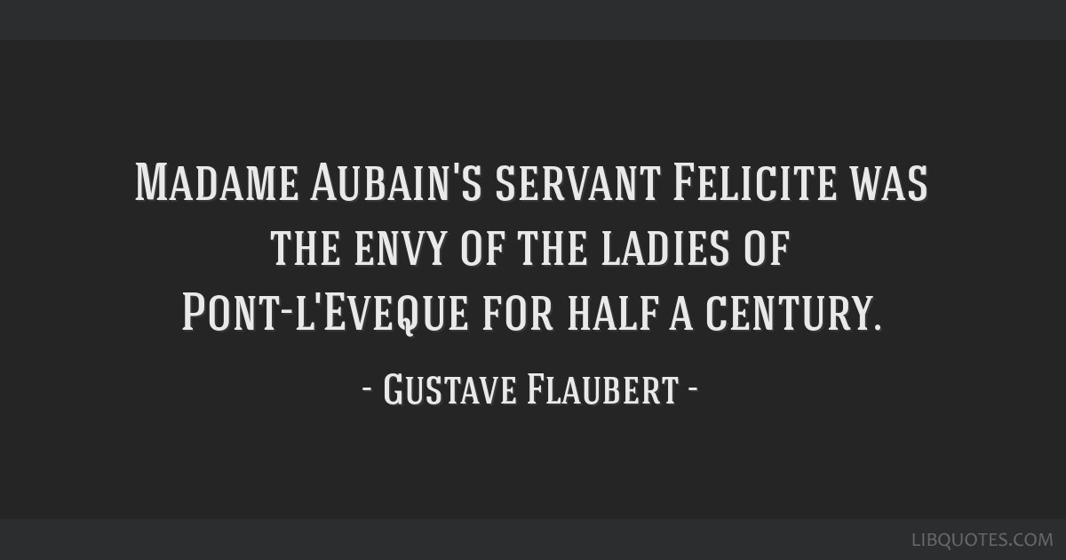 Madame Aubain's servant Felicite was the envy of the ladies of Pont-l'Eveque for half a century.