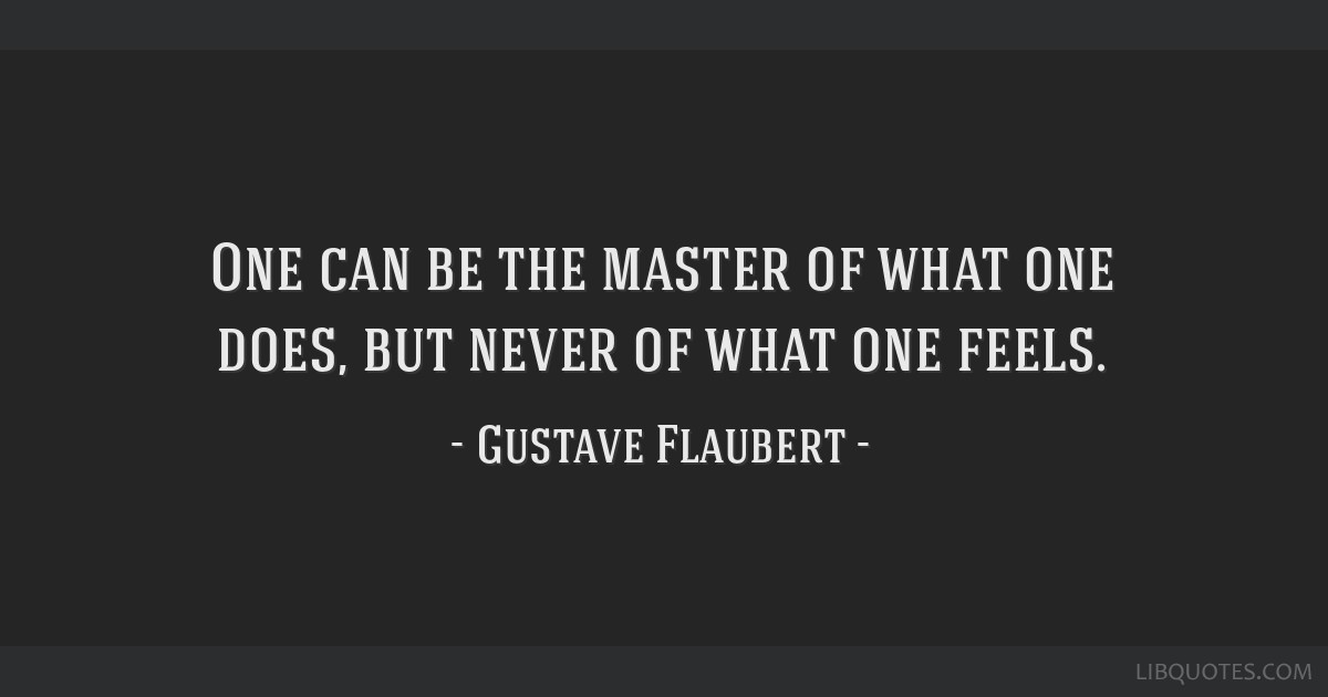One can be the master of what one does, but never of what one feels.