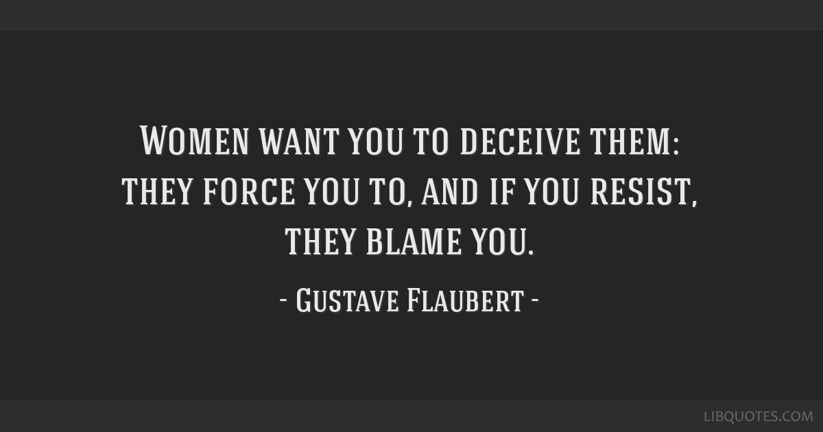 Women want you to deceive them: they force you to, and if you resist, they blame you.
