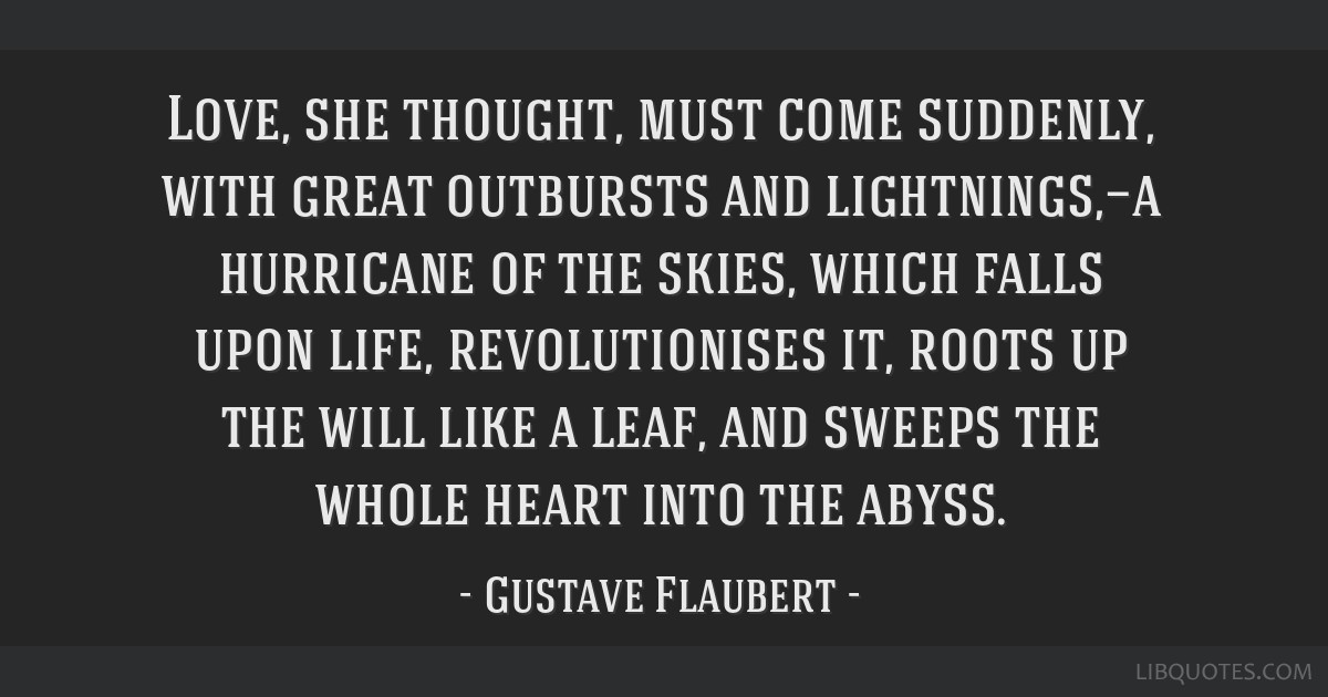 Love, she thought, must come suddenly, with great outbursts and lightnings,—a hurricane of the skies, which falls upon life, revolutionises it,...