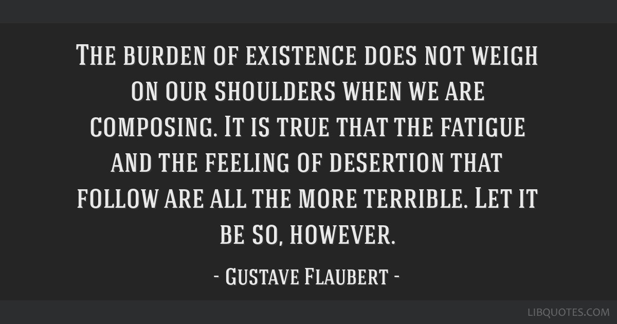 The burden of existence does not weigh on our shoulders when we are composing. It is true that the fatigue and the feeling of desertion that follow...