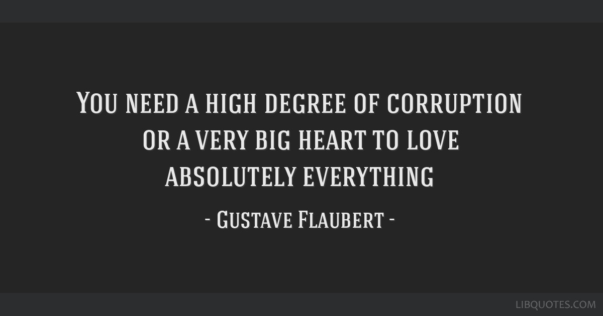 You need a high degree of corruption or a very big heart to love absolutely everything