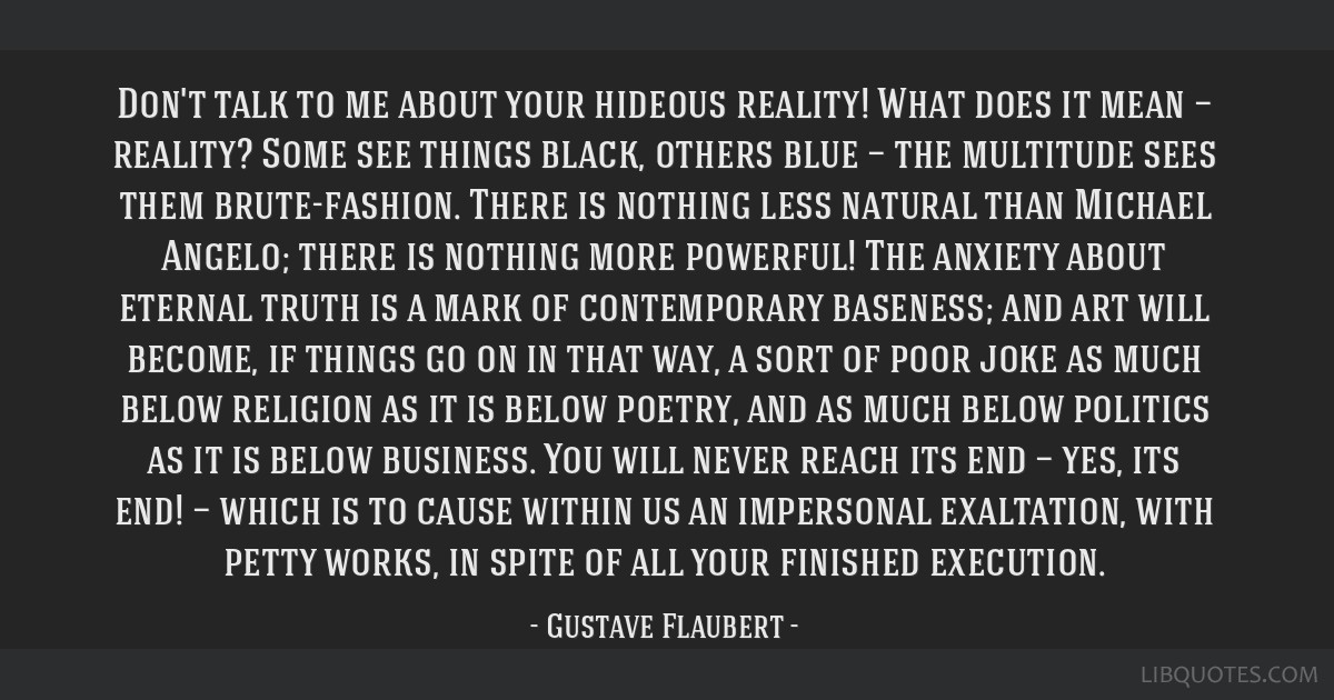 Don't talk to me about your hideous reality! What does it mean — reality? Some see things black, others blue — the multitude sees them...
