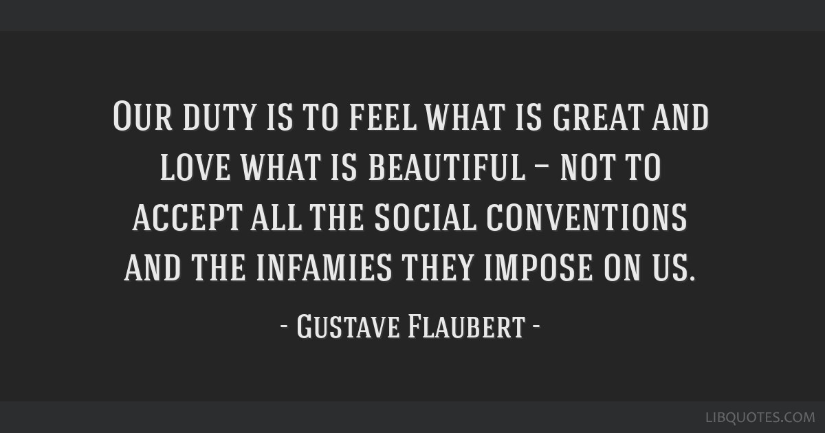 Our duty is to feel what is great and love what is beautiful — not to accept all the social conventions and the infamies they impose on us.