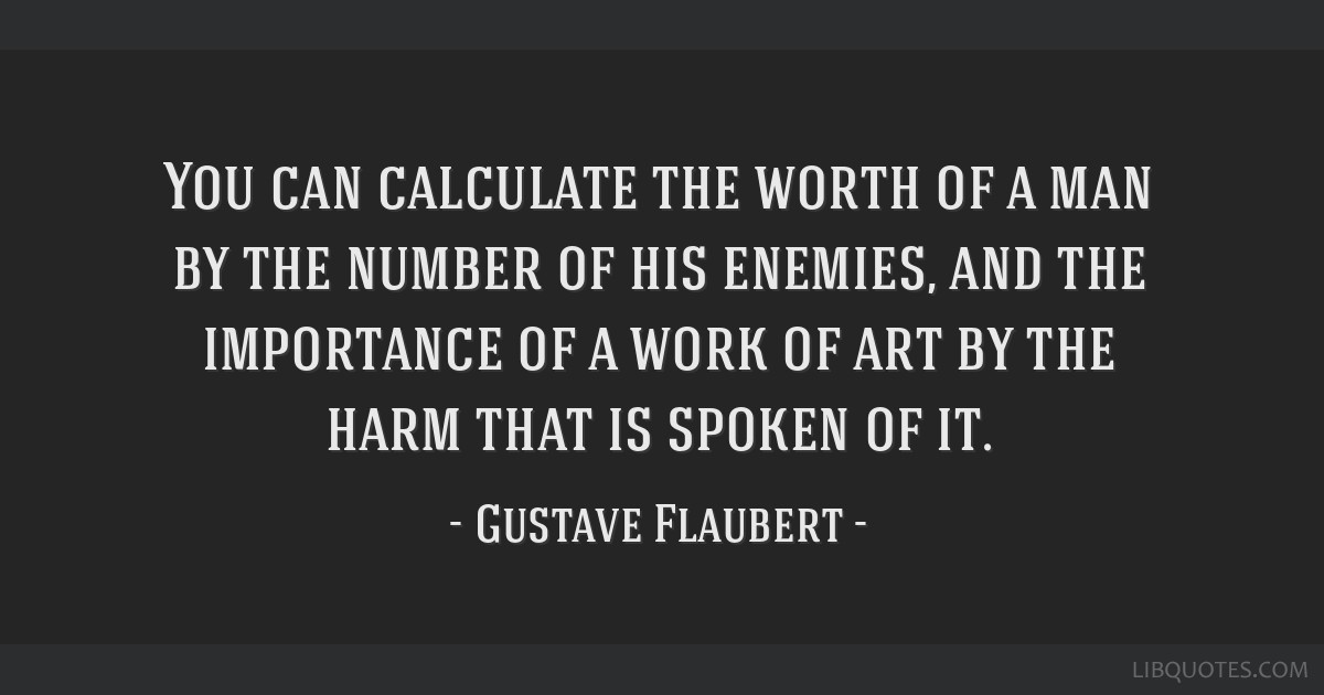 You can calculate the worth of a man by the number of his enemies, and the importance of a work of art by the harm that is spoken of it.