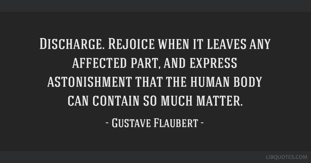 Discharge. Rejoice when it leaves any affected part, and express astonishment that the human body can contain so much matter.