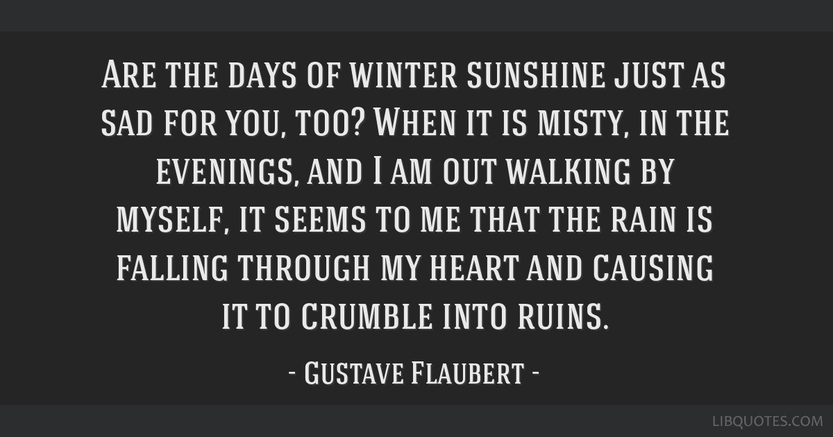 Are the days of winter sunshine just as sad for you, too? When it is misty, in the evenings, and I am out walking by myself, it seems to me that the...