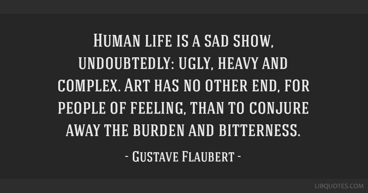 Human life is a sad show, undoubtedly: ugly, heavy and complex. Art has no other end, for people of feeling, than to conjure away the burden and...