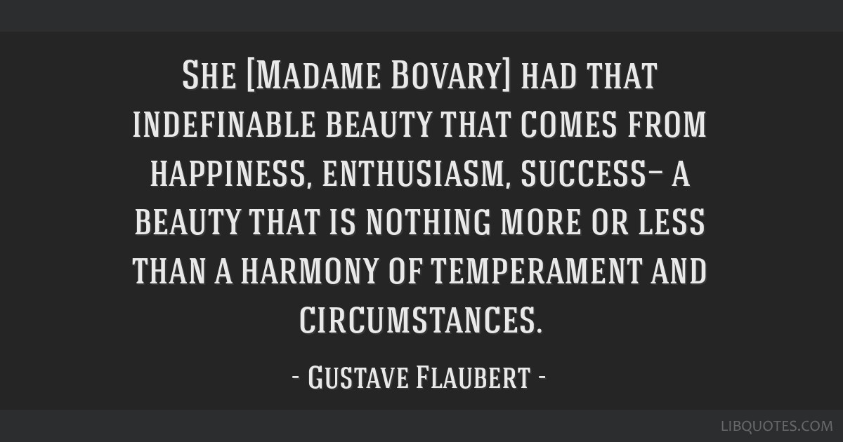 She [Madame Bovary] had that indefinable beauty that comes from happiness, enthusiasm, success— a beauty that is nothing more or less than a...