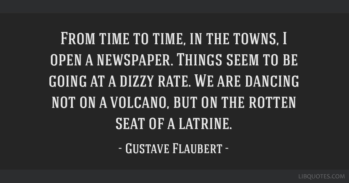 From time to time, in the towns, I open a newspaper. Things seem to be going at a dizzy rate. We are dancing not on a volcano, but on the rotten seat ...