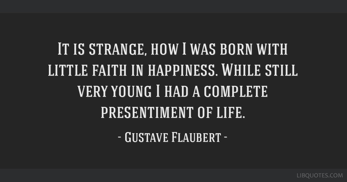 It is strange, how I was born with little faith in happiness. While still very young I had a complete presentiment of life.
