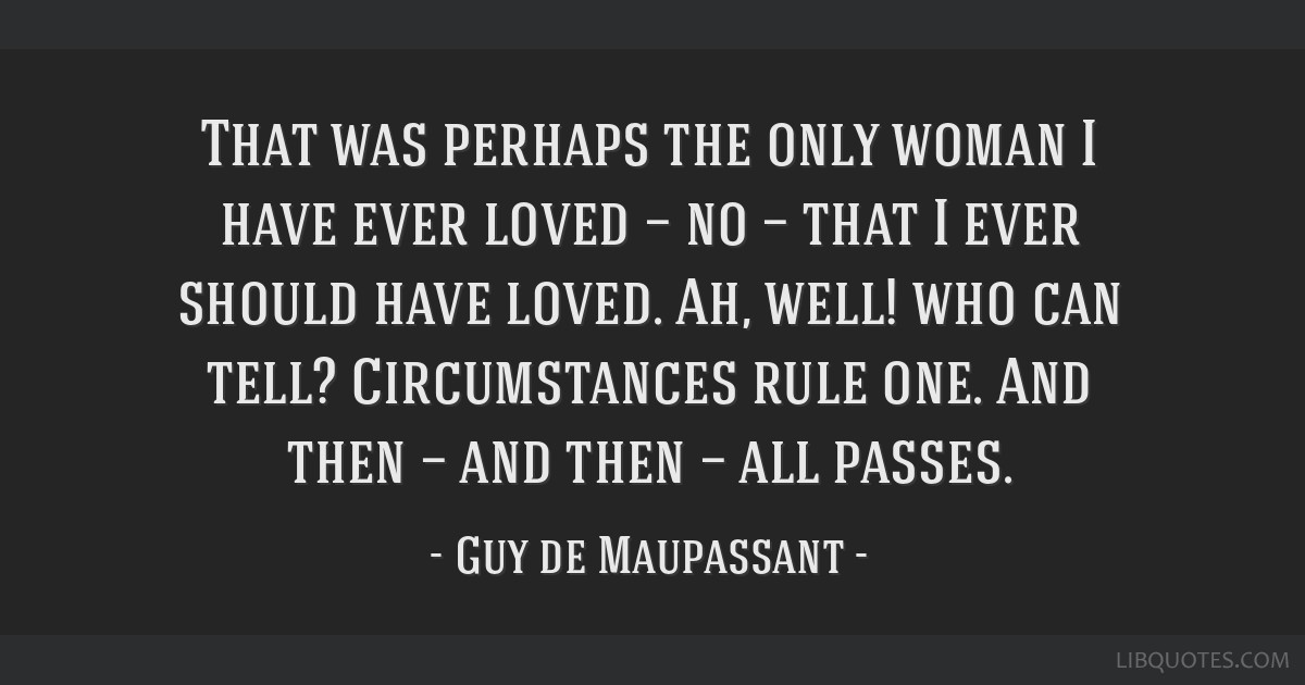 That was perhaps the only woman I have ever loved — no — that I ever should have loved. Ah, well! who can tell? Circumstances rule one. And then...